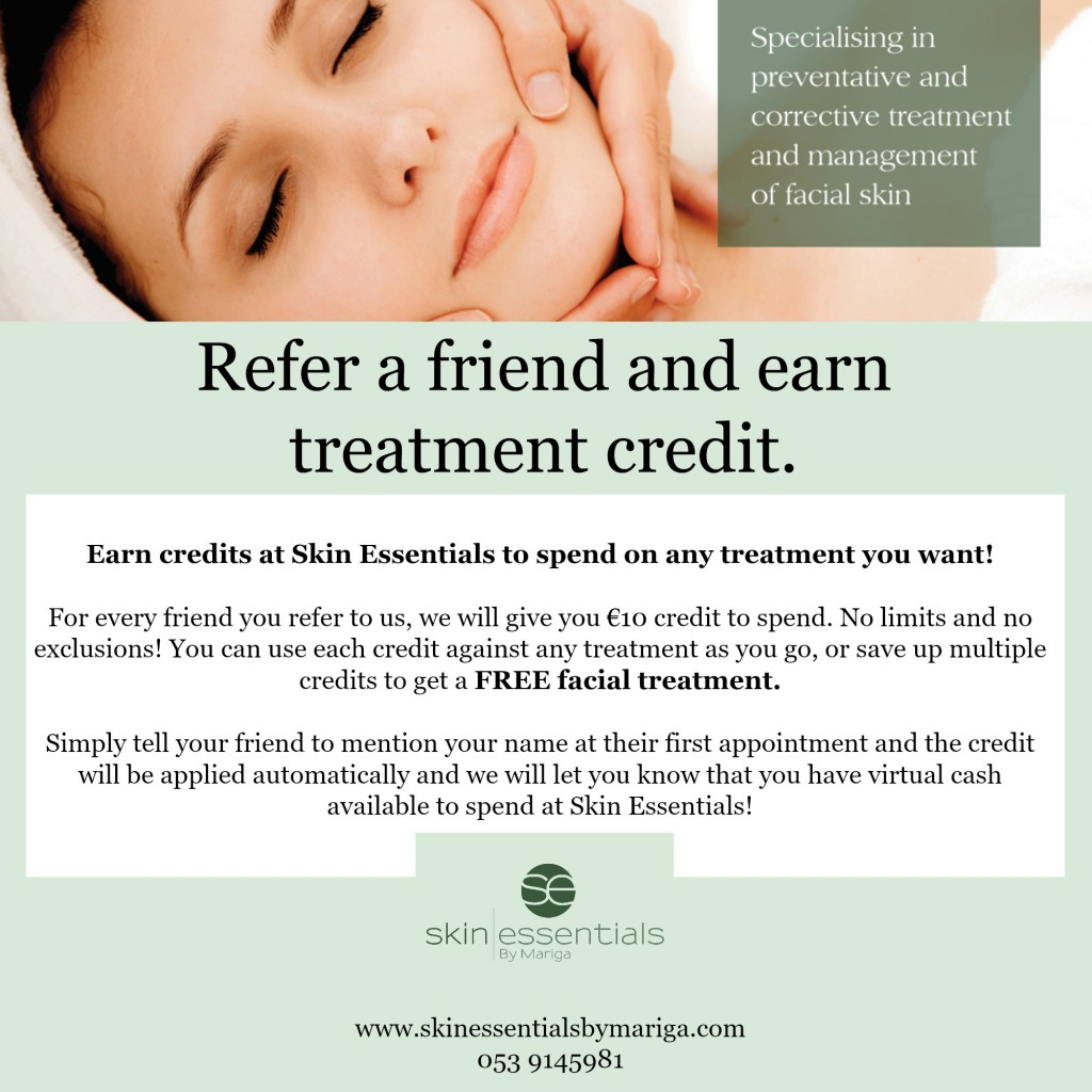 Refer a friend programme at Skin Essentials by Mariga, Wexford. Simply tell your friend to mention your name at their first appointment and you will get ten euro treatment credit to use against your next facial, microneedling, diathermy or cryotherapy services.
