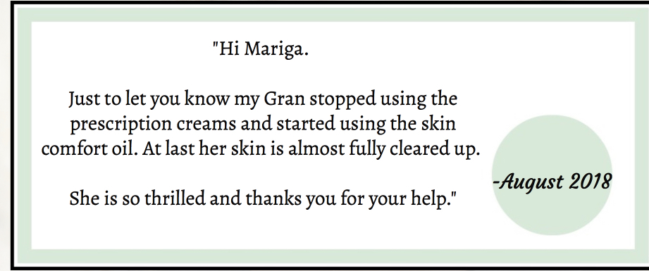 Hi Mariga. Just to let you know my Gran stopped using the prescription creams and started using the skin comfort oil. At last her skin is almost fully cleared up. She is so thrilled and thanks you for your help.