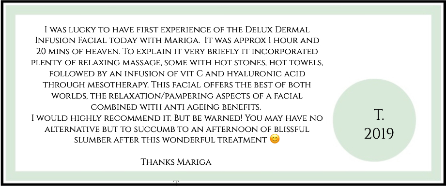 I was lucky to have first experience of the Delux Dermal Infusion Facial today with Mariga.  It was approx 1 hour and 20 mins of heaven. To explain it very briefly it incorporated plenty of relaxing massage, some with hot stones, hot towels, followed by an infusion of vit C and hyaluronic acid through mesotherapy. This facial offers the best of both worlds, the relaxation/pampering aspects of a facial combined with anti ageing benefits.  I would highly recommend it. But be warned! You may have no alternative but to succumb to an afternoon of blissful slumber after this wonderful treatment 😊  Thanks Mariga   T