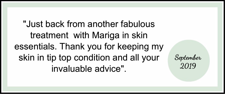 Just back from another fabulous treatment  with Mariga in skin essentials. Thank you for keeping my skin in tip top condition and all your invaluable advice.